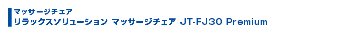 リラックスソリューション マッサージチェア JT-FJ30Premium