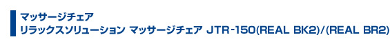 マッサージチェア リラックスソリューション マッサージチェア JTR-150(REAL BK2)/(REAL BK2)